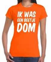 Oranje ik was een beetje dom t-shirt dames